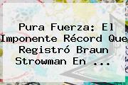 Pura Fuerza: El Imponente Récord Que Registró Braun Strowman En ...