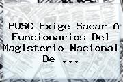 PUSC Exige Sacar A Funcionarios Del Magisterio Nacional De ...