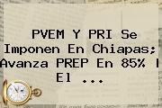 PVEM Y PRI Se Imponen En <b>Chiapas</b>; Avanza <b>PREP</b> En 85% | El <b>...</b>