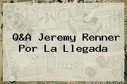 Q&amp;A Jeremy Renner Por <b>La Llegada</b>