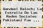 <b>Qandeel Baloch</b>: La Estrella De Las Redes Sociales Pakistaní Fue ...