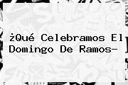 ¿Qué Celebramos El <b>Domingo De Ramos</b>?