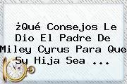 ¿Qué Consejos Le Dio El Padre De <b>Miley Cyrus</b> Para Que Su Hija Sea <b>...</b>