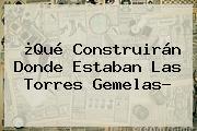 ¿Qué Construirán Donde Estaban Las <b>Torres Gemelas</b>?