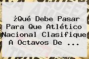 ¿Qué Debe Pasar Para Que Atlético Nacional Clasifique A Octavos De ...