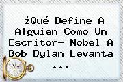¿Qué Define A Alguien Como Un Escritor? Nobel A <b>Bob Dylan</b> Levanta ...
