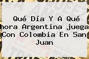 Qué Día Y A Qué <b>hora</b> Argentina <b>juega</b> Con <b>Colombia</b> En San Juan