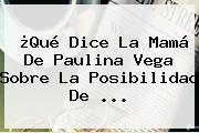 ¿Qué Dice La Mamá De <b>Paulina Vega</b> Sobre La Posibilidad De <b>...</b>