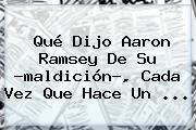 Qué Dijo <b>Aaron Ramsey</b> De Su ?maldición?, Cada Vez Que Hace Un <b>...</b>