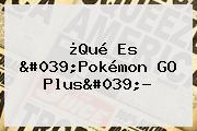 ¿Qué Es &#039;<b>Pokémon GO</b> Plus&#039;?
