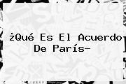 ¿Qué Es El <b>Acuerdo De París</b>?