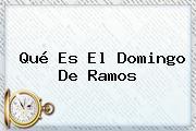 Qué Es El <b>Domingo De Ramos</b>
