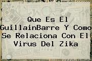 <b>Que Es El GuillainBarre Y Como Se Relaciona Con El Virus Del Zika</b>