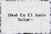 ¿Qué Es El <b>halo Solar</b>?