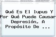 Qué Es El <b>lupus</b> Y Por Qué Puede Causar Depresión, A Propósito De ...