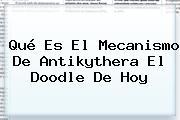 ¿<b>Qué Es El Mecanismo De Antikythera</b>? El Doodle De Hoy
