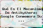 <b>Qué Es El Mecanismo De Antikythera</b>: Google Conmemora Su ...
