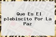 Que Es El <b>plebiscito</b> Por La Paz