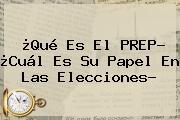 ¿Qué Es El <b>PREP</b>? ¿Cuál Es Su Papel En Las Elecciones?