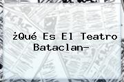 ¿Qué Es El Teatro <b>Bataclan</b>?
