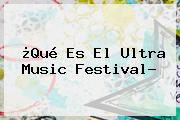 ¿Qué Es El <b>Ultra Music Festival</b>?