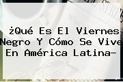¿Qué Es El <b>Viernes Negro</b> Y Cómo Se Vive En América Latina?