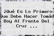 ¿Qué Es Lo Primero Que Debe Hacer <b>Tomás Boy</b> Al Frente Del Cruz <b>...</b>