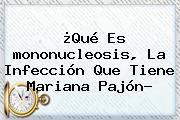 ¿Qué Es <b>mononucleosis</b>, La Infección Que Tiene Mariana Pajón?