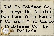 Qué Es <b>Pokémon Go</b>, El Juego De Celular Que Pone A La Gente A Caminar Y Ya Causó Problemas Con La Policía