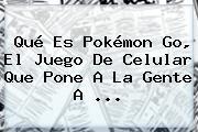 Qué Es <b>Pokémon Go</b>, El Juego De Celular Que Pone A La Gente A ...