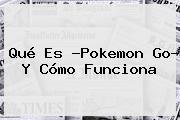 Qué Es ?<b>Pokemon Go</b>? Y Cómo Funciona