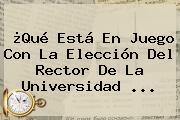 ¿Qué Está En Juego Con La Elección Del Rector De La <b>Universidad</b> ...