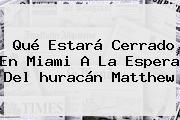 Qué Estará Cerrado En <b>Miami</b> A La Espera Del <b>huracán Matthew</b>