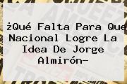 ¿Qué Falta Para Que <b>Nacional</b> Logre La Idea De Jorge Almirón?