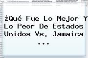 ¿Qué Fue Lo Mejor Y Lo Peor De <b>Estados Unidos Vs. Jamaica</b> <b>...</b>