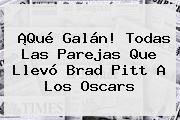 ¡Qué Galán! Todas Las Parejas Que Llevó <b>Brad Pitt</b> A Los Oscars