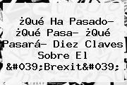 ¿Qué Ha Pasado? ¿Qué Pasa? ¿Qué Pasará? Diez Claves Sobre El &#039;<b>Brexit</b>&#039;