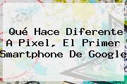 Qué Hace Diferente A <b>Pixel</b>, El Primer Smartphone De <b>Google</b>