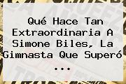 Qué Hace Tan Extraordinaria A <b>Simone Biles</b>, La Gimnasta Que Superó ...