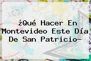 ¿Qué Hacer En Montevideo Este Día De <b>San Patricio</b>?