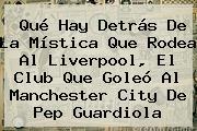 Qué Hay Detrás De La Mística Que Rodea Al <b>Liverpool</b>, El Club Que Goleó Al Manchester City De Pep Guardiola