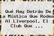 Qué Hay Detrás De La Mística Que Rodea Al <b>Liverpool</b>, El Club Que ...