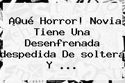 ¡Qué Horror! Novia Tiene Una Desenfrenada <b>despedida</b> De <b>soltera</b> Y ...