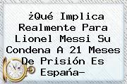 ¿Qué Implica Realmente Para Lionel <b>Messi</b> Su Condena A 21 Meses De Prisión Es España?