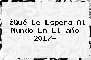 ¿Qué Le Espera Al Mundo En El <b>año 2017</b>?