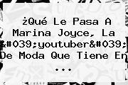 ¿Qué Le Pasa A <b>Marina Joyce</b>, La &#039;youtuber&#039; De Moda Que Tiene En ...