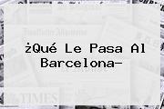 ¿Qué Le Pasa Al <b>Barcelona</b>?