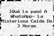 ¿Qué Le <b>pasó</b> A <b>WhatsApp</b>? La Misteriosa Caída De 3 Horas