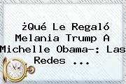 ¿Qué Le Regaló Melania Trump A Michelle Obama?: Las Redes ...