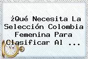 ¿Qué Necesita La Selección Colombia <b>Femenina</b> Para Clasificar Al ...